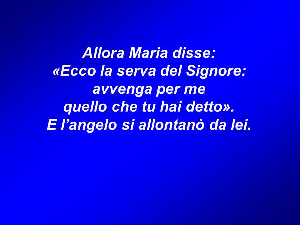 Allora Maria disse: «Ecco la serva del Signore: avvenga per me quello che tu hai detto».