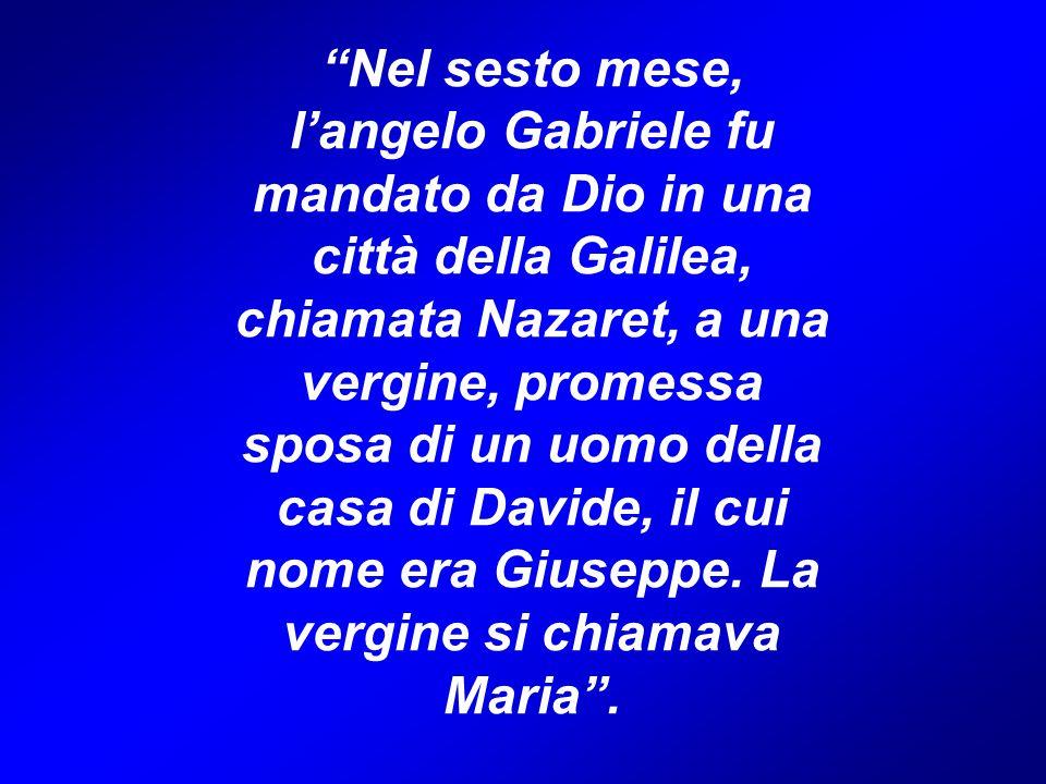 Nel sesto mese, l'angelo Gabriele fu mandato da Dio in una città della Galilea, chiamata Nazaret, a una vergine, promessa sposa di un uomo della casa di Davide, il cui nome era Giuseppe.