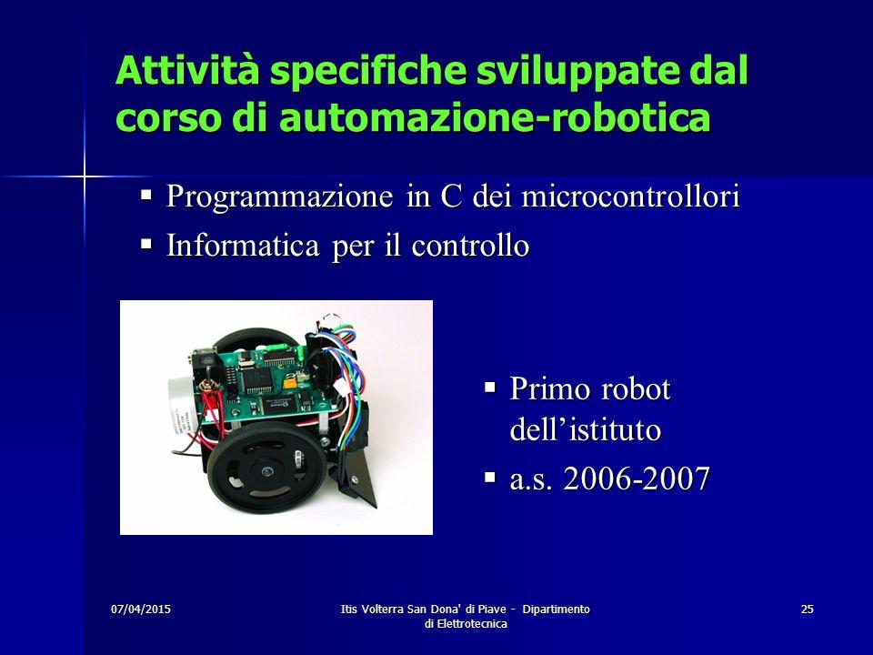 07/04/2015 Itis Volterra San Dona di Piave - Dipartimento di Elettrotecnica 25 Attività specifiche sviluppate dal corso di automazione-robotica  Programmazione in C dei microcontrollori  Informatica per il controllo  Primo robot dell'istituto  a.s.