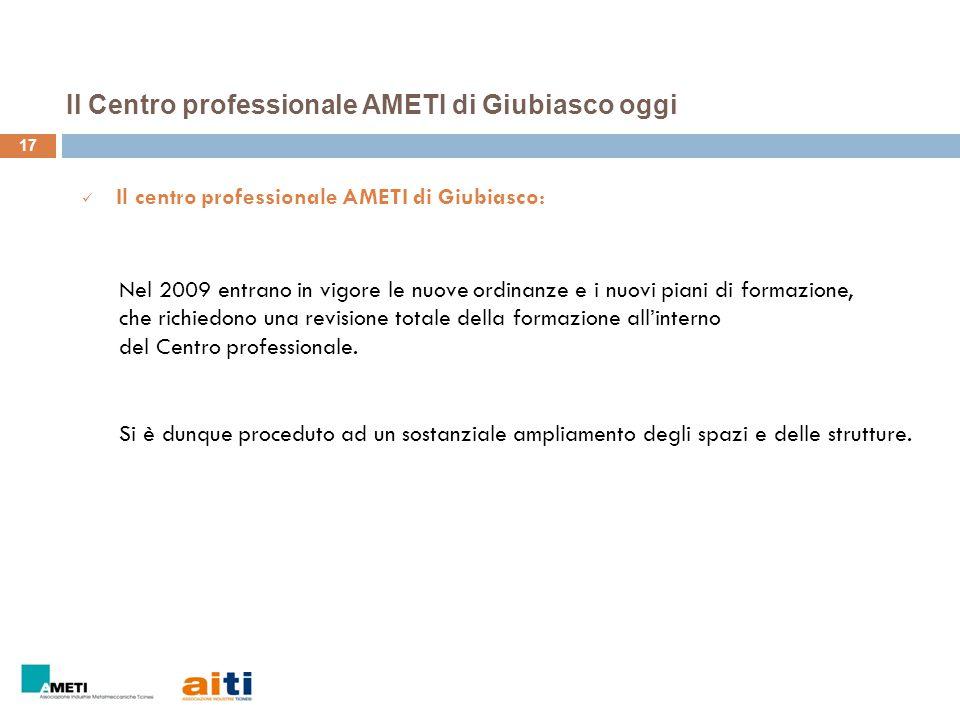 17 Il centro professionale AMETI di Giubiasco: Nel 2009 entrano in vigore le nuove ordinanze e i nuovi piani di formazione, che richiedono una revisio