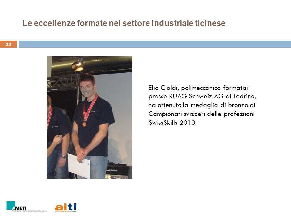 23 Le eccellenze formate nel settore industriale ticinese Damiano Domenighetti e Mirko Pifferini, elettronici formatisi presso Schindler Elettronica SA di Locarno, hanno ottenuto la medagli d'oro ai Campionati europei delle professioni EuroSkills 2012.