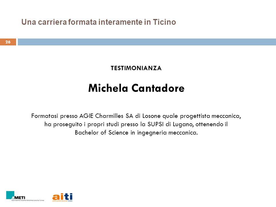 26 Una carriera formata interamente in Ticino TESTIMONIANZA Michela Cantadore Formatasi presso AGIE Charmilles SA di Losone quale progettista meccanic