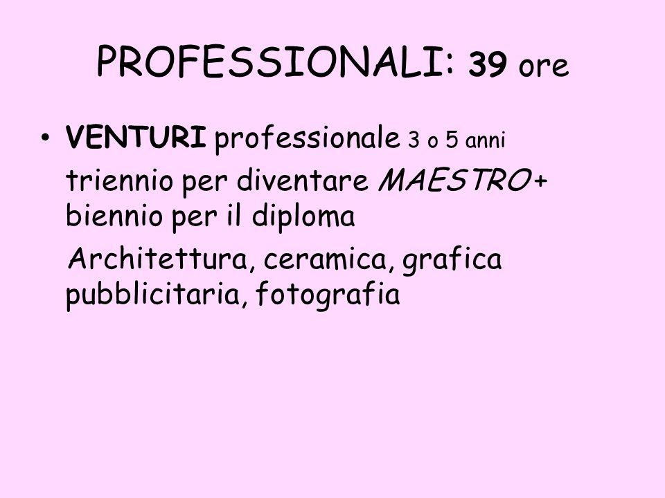 PROFESSIONALI: 39 ore VENTURI professionale 3 o 5 anni triennio per diventare MAESTRO + biennio per il diploma Architettura, ceramica, grafica pubblicitaria, fotografia