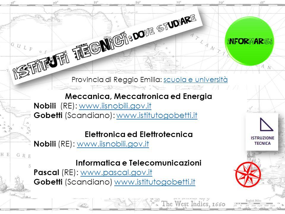 Meccanica, Meccatronica ed Energia Nobili (RE): www.iisnobili.gov.itwww.iisnobili.gov.it Gobetti (Scandiano): www.istitutogobetti.itwww.istitutogobetti.it Elettronica ed Elettrotecnica Nobili (RE): www.iisnobili.gov.itwww.iisnobili.gov.it Informatica e Telecomunicazioni Pascal (RE): www.pascal.gov.itwww.pascal.gov.it Gobetti (Scandiano) www.istitutogobetti.it www.istitutogobetti.it Provincia di Reggio Emilia: scuola e universitàscuola e università