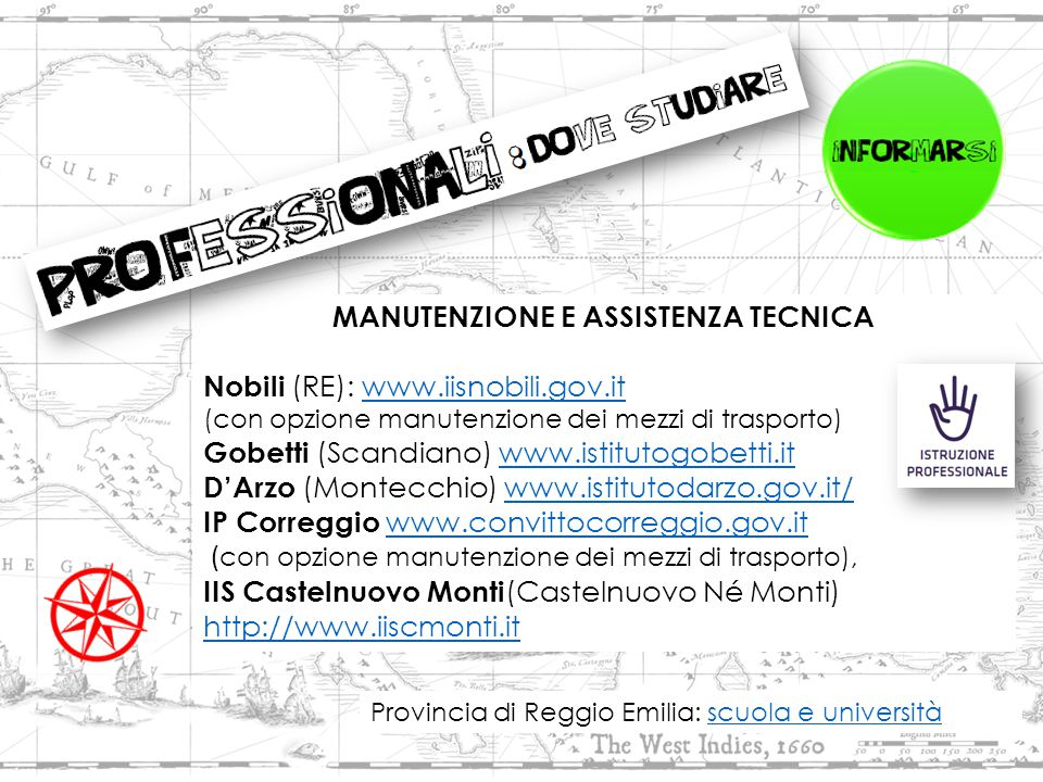 MANUTENZIONE E ASSISTENZA TECNICA Nobili (RE): www.iisnobili.gov.itwww.iisnobili.gov.it (con opzione manutenzione dei mezzi di trasporto) Gobetti (Scandiano) www.istitutogobetti.itwww.istitutogobetti.it D'Arzo (Montecchio) www.istitutodarzo.gov.it/www.istitutodarzo.gov.it/ IP Correggio www.convittocorreggio.gov.it www.convittocorreggio.gov.it ( con opzione manutenzione dei mezzi di trasporto), IIS Castelnuovo Monti (Castelnuovo Né Monti) http://www.iiscmonti.it http://www.iiscmonti.it Provincia di Reggio Emilia: scuola e universitàscuola e università