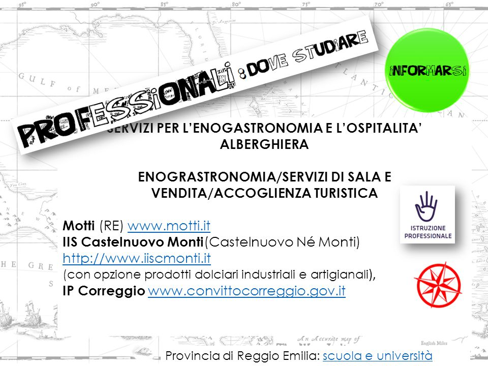 SERVIZI PER L'ENOGASTRONOMIA E L'OSPITALITA' ALBERGHIERA ENOGRASTRONOMIA/SERVIZI DI SALA E VENDITA/ACCOGLIENZA TURISTICA Motti (RE) www.motti.itwww.motti.it IIS Castelnuovo Monti (Castelnuovo Né Monti) http://www.iiscmonti.it http://www.iiscmonti.it (con opzione prodotti dolciari industriali e artigianali ), IP Correggio www.convittocorreggio.gov.it www.convittocorreggio.gov.it Provincia di Reggio Emilia: scuola e universitàscuola e università