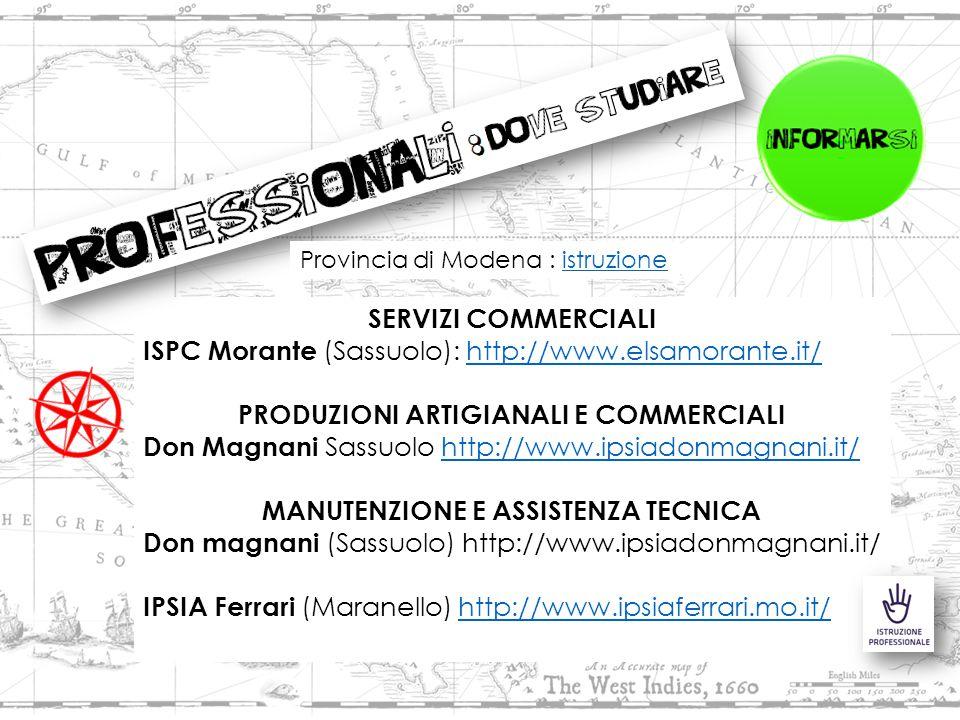 SERVIZI COMMERCIALI ISPC Morante (Sassuolo): http://www.elsamorante.it/http://www.elsamorante.it/ PRODUZIONI ARTIGIANALI E COMMERCIALI Don Magnani Sassuolo http://www.ipsiadonmagnani.it/http://www.ipsiadonmagnani.it/ MANUTENZIONE E ASSISTENZA TECNICA Don magnani (Sassuolo) http://www.ipsiadonmagnani.it/ IPSIA Ferrari (Maranello) http://www.ipsiaferrari.mo.it/http://www.ipsiaferrari.mo.it/ Provincia di Modena : istruzioneistruzione