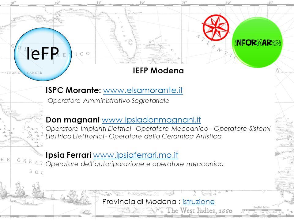 IEFP Modena ISPC Morante: www.elsamorante.itwww.elsamorante.it Operatore Amministrativo Segretariale Don magnani www.ipsiadonmagnani.it www.ipsiadonmagnani.it Operatore Impianti Elettrici - Operatore Meccanico - Operatore Sistemi Elettrico Elettronici - Operatore della Ceramica Artistica Ipsia Ferrari www.ipsiaferrari.mo.itwww.ipsiaferrari.mo.it Operatore dell'autoriparazione e operatore meccanico IeFP Provincia di Modena : istruzioneistruzione