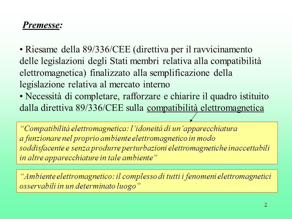 2 Riesame della 89/336/CEE (direttiva per il ravvicinamento delle legislazioni degli Stati membri relativa alla compatibilità elettromagnetica) finalizzato alla semplificazione della legislazione relativa al mercato interno Necessità di completare, rafforzare e chiarire il quadro istituito dalla direttiva 89/336/CEE sulla compatibilità elettromagnetica Compatibilità elettromagnetica: l'idoneità di un'apparecchiatura a funzionare nel proprio ambiente elettromagnetico in modo soddisfacente e senza produrre perturbazioni elettromagnetiche inaccettabili in altre apparecchiature in tale ambiente Ambiente elettromagnetico: il complesso di tutti i fenomeni elettromagnetici osservabili in un determinato luogo Premesse: