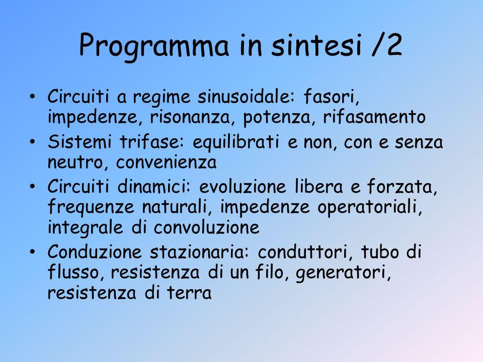 Programma in sintesi /2 Circuiti a regime sinusoidale: fasori, impedenze, risonanza, potenza, rifasamento Sistemi trifase: equilibrati e non, con e se