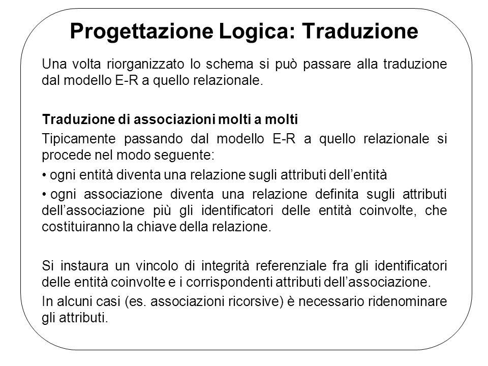 Progettazione Logica: Traduzione Una volta riorganizzato lo schema si può passare alla traduzione dal modello E-R a quello relazionale.