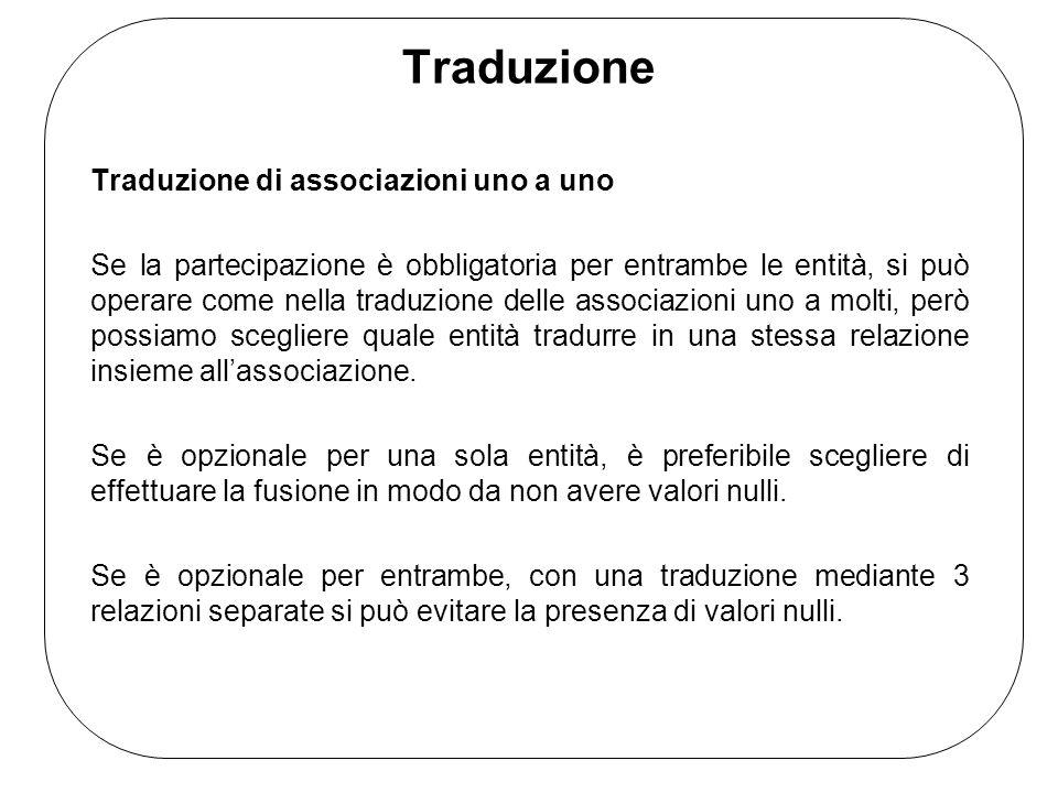 Traduzione Traduzione di associazioni uno a uno Se la partecipazione è obbligatoria per entrambe le entità, si può operare come nella traduzione delle associazioni uno a molti, però possiamo scegliere quale entità tradurre in una stessa relazione insieme all'associazione.
