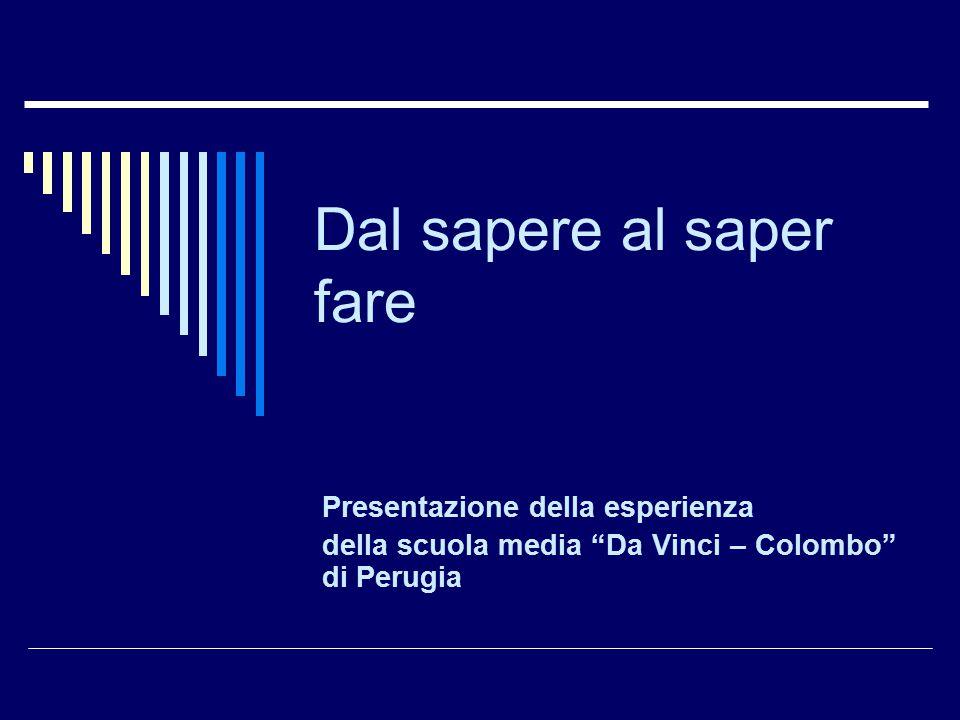 """Dal sapere al saper fare Presentazione della esperienza della scuola media """"Da Vinci – Colombo"""" di Perugia"""
