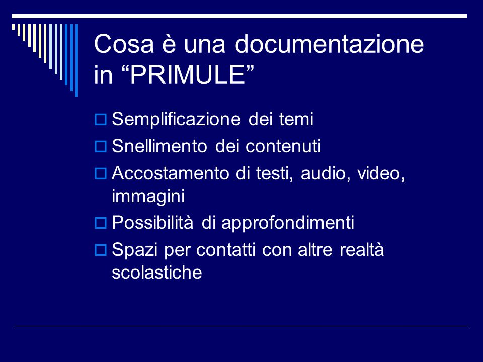 Cosa è una documentazione in PRIMULE  Semplificazione dei temi  Snellimento dei contenuti  Accostamento di testi, audio, video, immagini  Possibilità di approfondimenti  Spazi per contatti con altre realtà scolastiche