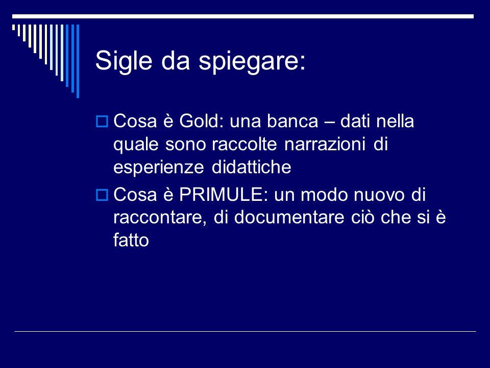 Sigle da spiegare:  Cosa è Gold: una banca – dati nella quale sono raccolte narrazioni di esperienze didattiche  Cosa è PRIMULE: un modo nuovo di raccontare, di documentare ciò che si è fatto