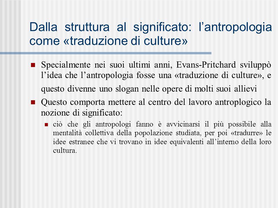 Dalla struttura al significato: l'antropologia come «traduzione di culture» Specialmente nei suoi ultimi anni, Evans-Pritchard sviluppò l'idea che l'a