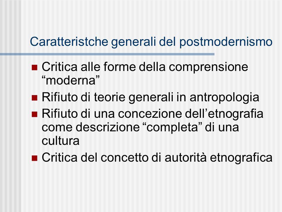 """Caratteristche generali del postmodernismo Critica alle forme della comprensione """"moderna"""" Rifiuto di teorie generali in antropologia Rifiuto di una c"""