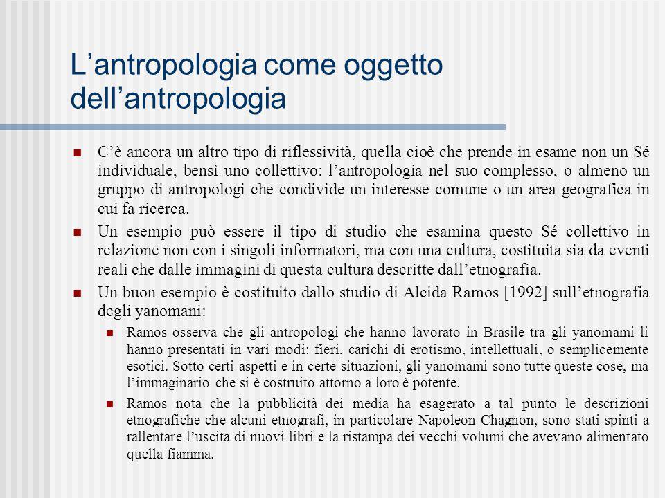 L'antropologia come oggetto dell'antropologia C'è ancora un altro tipo di riflessività, quella cioè che prende in esame non un Sé individuale, bensì u
