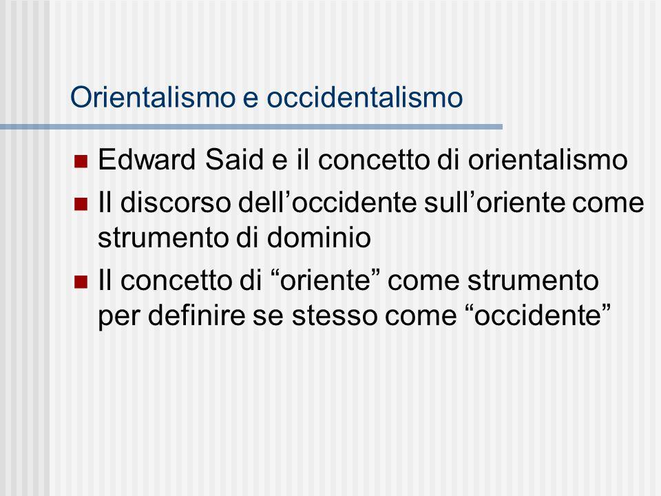 Orientalismo e occidentalismo Edward Said e il concetto di orientalismo Il discorso dell'occidente sull'oriente come strumento di dominio Il concetto