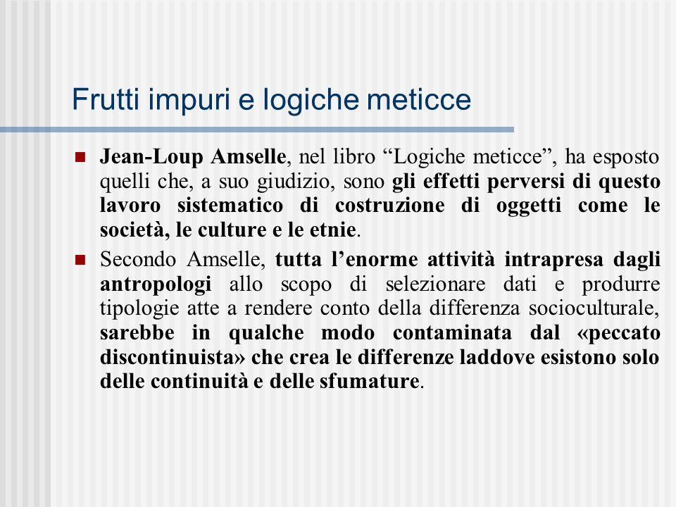 """Frutti impuri e logiche meticce Jean-Loup Amselle, nel libro """"Logiche meticce"""", ha esposto quelli che, a suo giudizio, sono gli effetti perversi di qu"""
