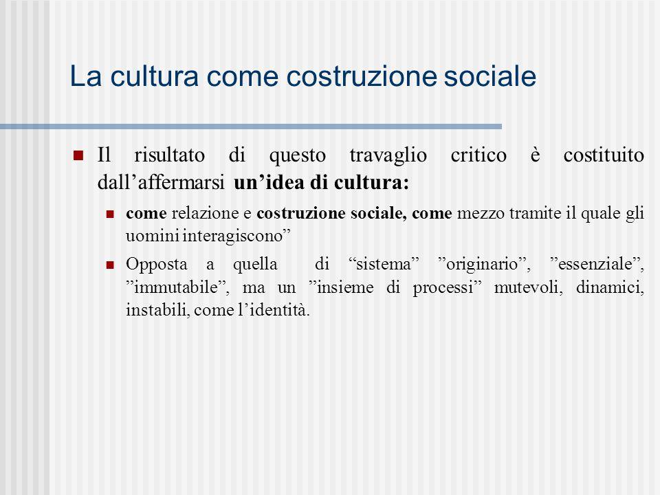 La cultura come costruzione sociale Il risultato di questo travaglio critico è costituito dall'affermarsi un'idea di cultura: come relazione e costruz