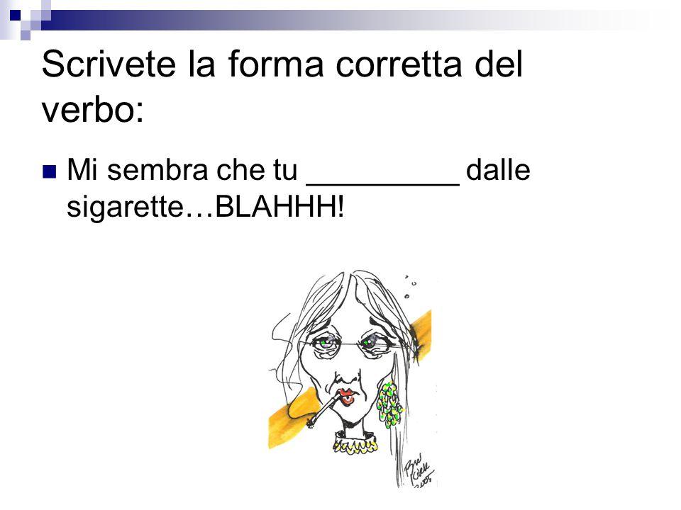 Scrivete la forma corretta del verbo: Mi sembra che tu _________ dalle sigarette…BLAHHH!
