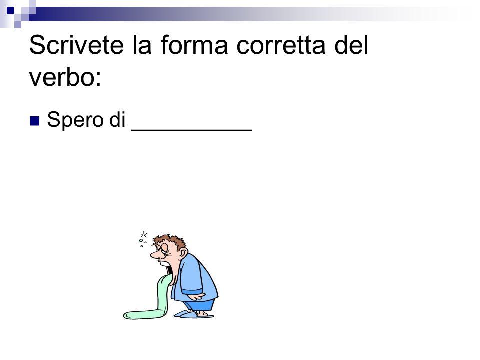 Scrivete la forma corretta del verbo: Spero di __________