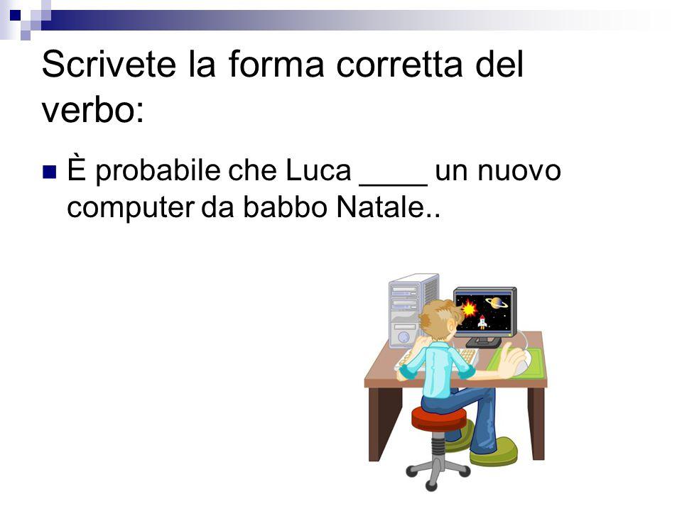Scrivete la forma corretta del verbo: È probabile che Luca ____ un nuovo computer da babbo Natale..