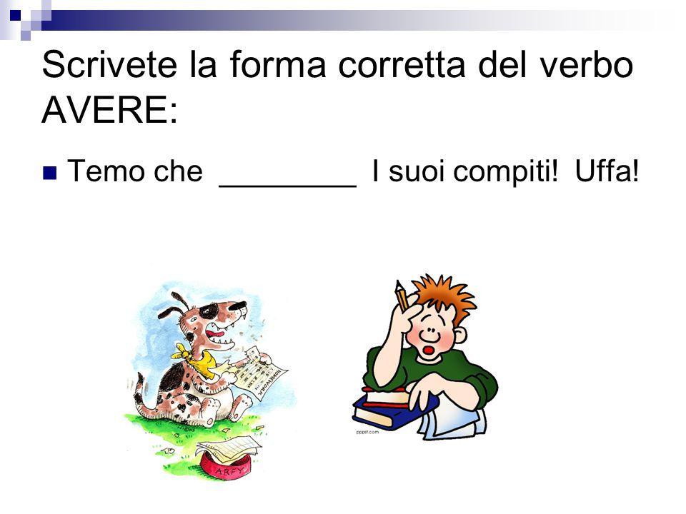 Scrivete la forma corretta del verbo AVERE: Temo che ________ I suoi compiti! Uffa!