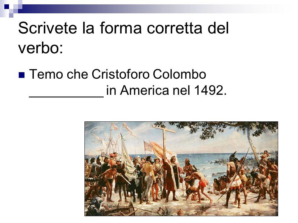 Scrivete la forma corretta del verbo: Temo che Cristoforo Colombo __________ in America nel 1492.