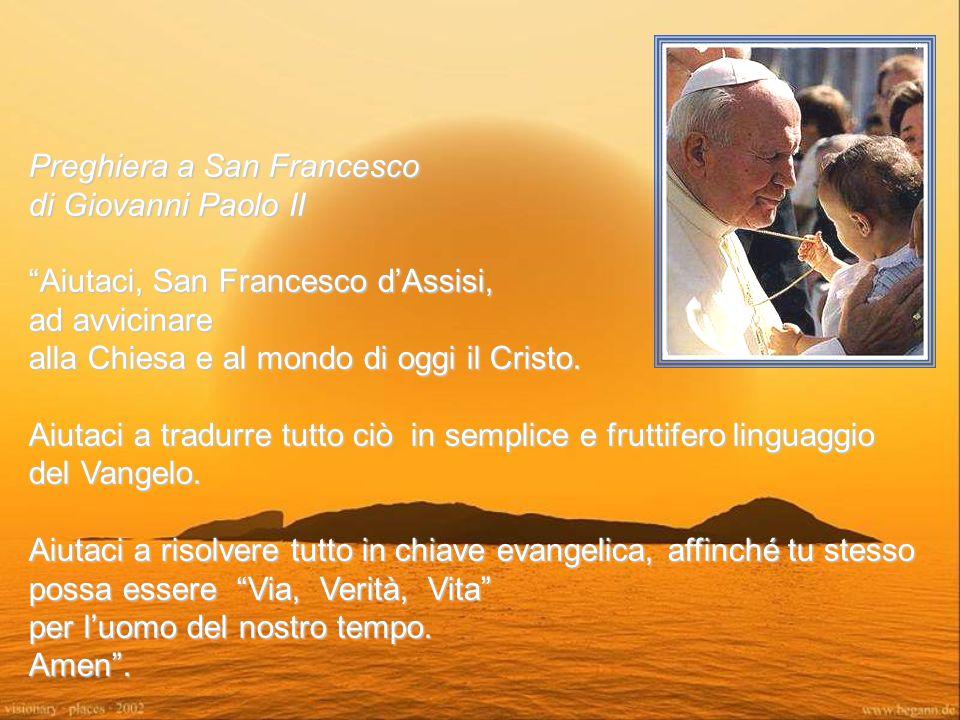 Preghiera a San Francesco di Giovanni Paolo II Aiutaci, San Francesco d'Assisi, ad avvicinare alla Chiesa e al mondo di oggi il Cristo.