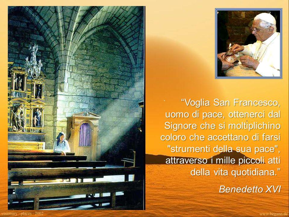 ., Voglia San Francesco, uomo di pace, ottenerci dal Signore che si moltiplichino coloro che accettano di farsi strumenti della sua pace , attraverso i mille piccoli atti della vita quotidiana. Benedetto XVI