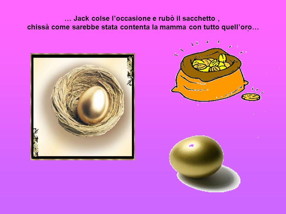 … Jack colse l'occasione e rubò il sacchetto, chissà come sarebbe stata contenta la mamma con tutto quell'oro…