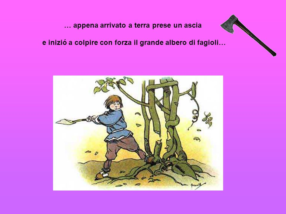 … appena arrivato a terra prese un ascia e inizió a colpire con forza il grande albero di fagioli…