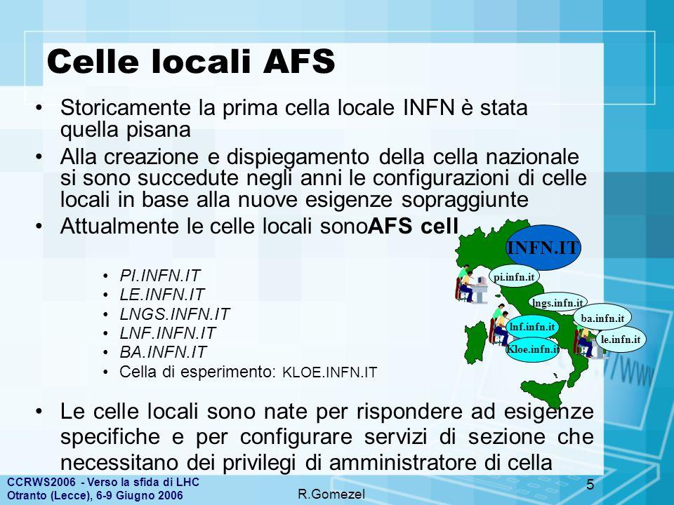 CCRWS2006 - Verso la sfida di LHC Otranto (Lecce), 6-9 Giugno 2006 R.Gomezel 5 Celle locali AFS Storicamente la prima cella locale INFN è stata quella pisana Alla creazione e dispiegamento della cella nazionale si sono succedute negli anni le configurazioni di celle locali in base alla nuove esigenze sopraggiunte Attualmente le celle locali sonoAFS cell PI.INFN.IT LE.INFN.IT LNGS.INFN.IT LNF.INFN.IT BA.INFN.IT Cella di esperimento: KLOE.INFN.IT Le celle locali sono nate per rispondere ad esigenze specifiche e per configurare servizi di sezione che necessitano dei privilegi di amministratore di cella INFN.IT le.infn.it lngs.infn.it pi.infn.it lnf.infn.it Kloe.infn.it ba.infn.it