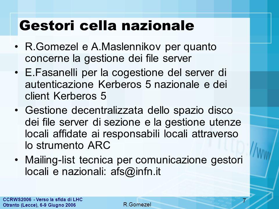 CCRWS2006 - Verso la sfida di LHC Otranto (Lecce), 6-9 Giugno 2006 R.Gomezel 8 Feedback utenza e responsabili di sezione Sicuramente tutti sentono l'esigenza di poter disporre di un client afs per la condivisione del file system distribuito Meno sentita l'esigenza di avere anche un file server locale –un certo numero di sezioni preferisce appoggiarsi al file server nazionale più vicino per lo spazio disco necessario –l'utenza non viene incentivata all'uso del file system distribuito per mancanza di tempo del responsabile locale da dedicare alla fornitura di servizi su afs –Ritrosia nell'uso di afs per spazio disco utenti per sezioni della cella nazionale per paura che la perdita di connettività con i server di autenticazione comprometta la possibilità di accedere ai dati Alcune sezioni lo usano per esportare pagine web di sezione o di esperimento con soddisfazione per la facilità di accesso nella gestione dello spazio disco Tutte le risposte ricevute dai gestori dichiarano utile il mantenimento di un gruppo di gestione che, anche se non necessita di riunirsi spesso, possa essere un punto di confronto e di sostegno nella gestione ordinaria La mailing-list e le chiamate telefoniche gli strumenti maggiormente utilizzati nella gestione dei problemi e nelle situazioni critiche
