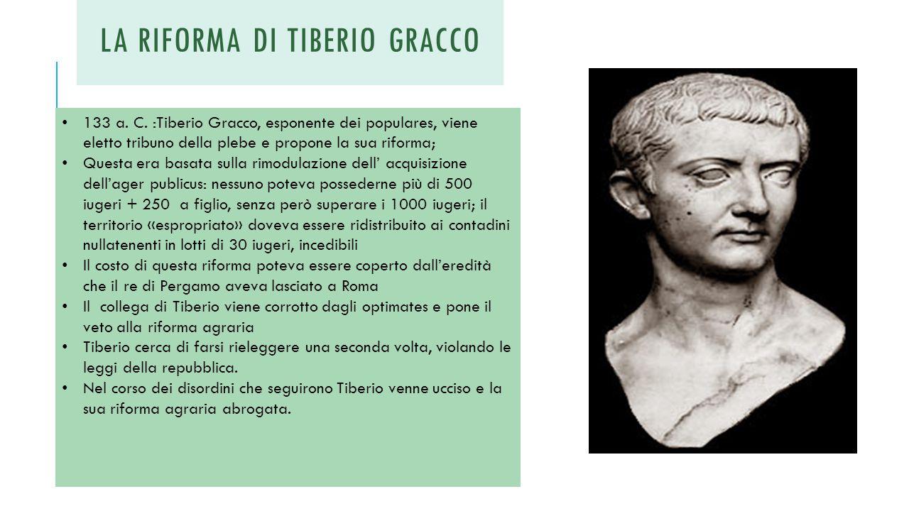 LA RIFORMA DI TIBERIO GRACCO 133 a. C. :Tiberio Gracco, esponente dei populares, viene eletto tribuno della plebe e propone la sua riforma; Questa era