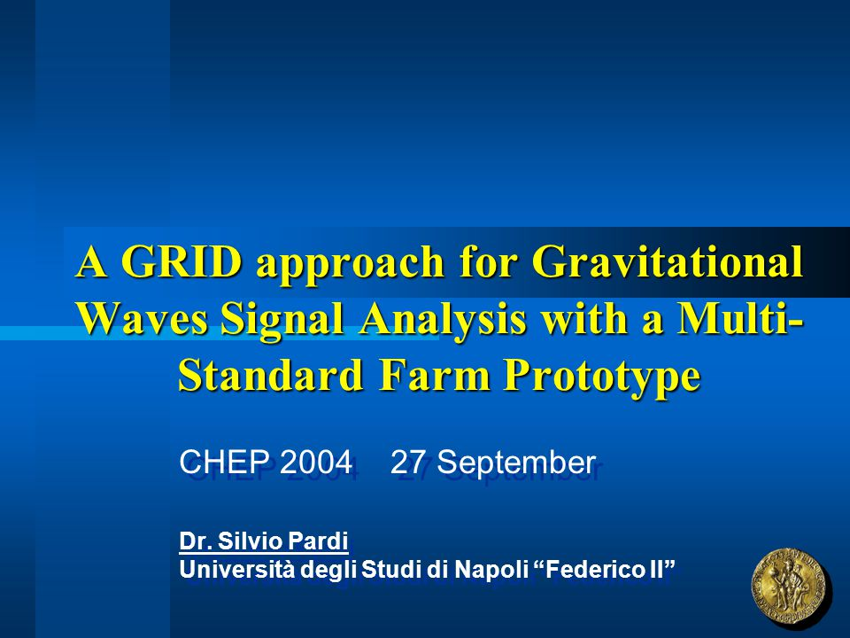 A GRID approach for Gravitational Waves Signal Analysis with a Multi- Standard Farm Prototype CHEP 2004 27 September Dr. Silvio Pardi Università degli