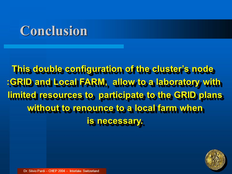 Conclusion Dr. Silvio Pardi – CHEP 2004 – Interlake Switzerland This double configuration of the cluster's node :GRID and Local FARM, allow to a labor