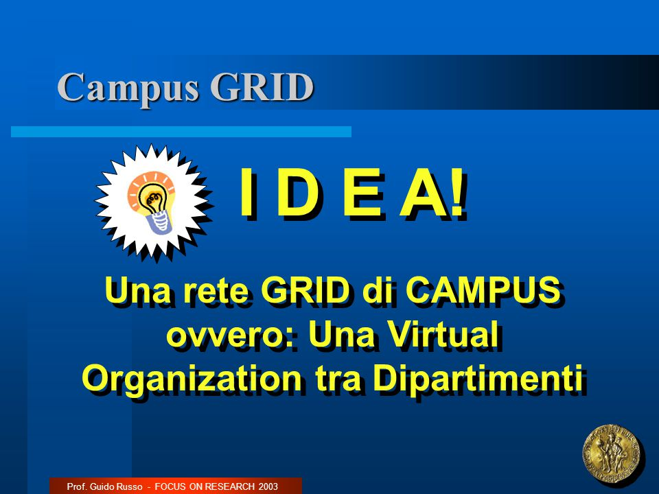 Campus GRID Prof. Guido Russo - FOCUS ON RESEARCH 2003 I D E A! Una rete GRID di CAMPUS ovvero: Una Virtual Organization tra Dipartimenti