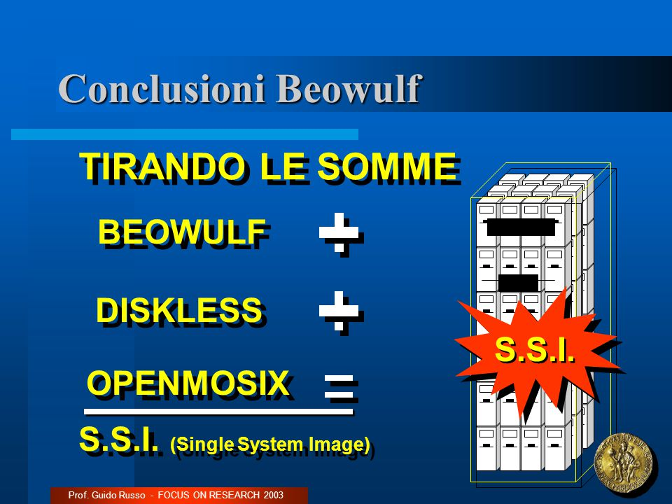 Conclusioni Beowulf Prof.Guido Russo - FOCUS ON RESEARCH 2003 BEOWULF OPENMOSIX DISKLESS S.S.I.