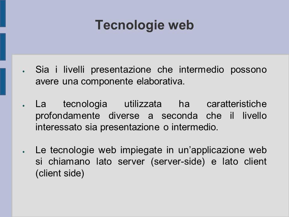Tecnologie web ● Sia i livelli presentazione che intermedio possono avere una componente elaborativa. ● La tecnologia utilizzata ha caratteristiche pr
