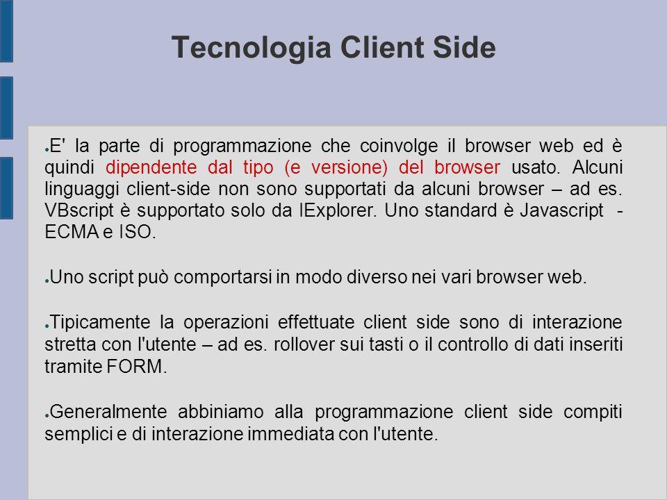 Tecnologia Client Side ● E' la parte di programmazione che coinvolge il browser web ed è quindi dipendente dal tipo (e versione) del browser usato. Al