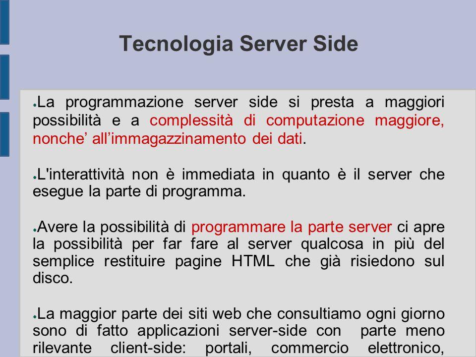 Tecnologia Server Side ● La programmazione server side si presta a maggiori possibilità e a complessità di computazione maggiore, nonche' all'immagazzinamento dei dati.