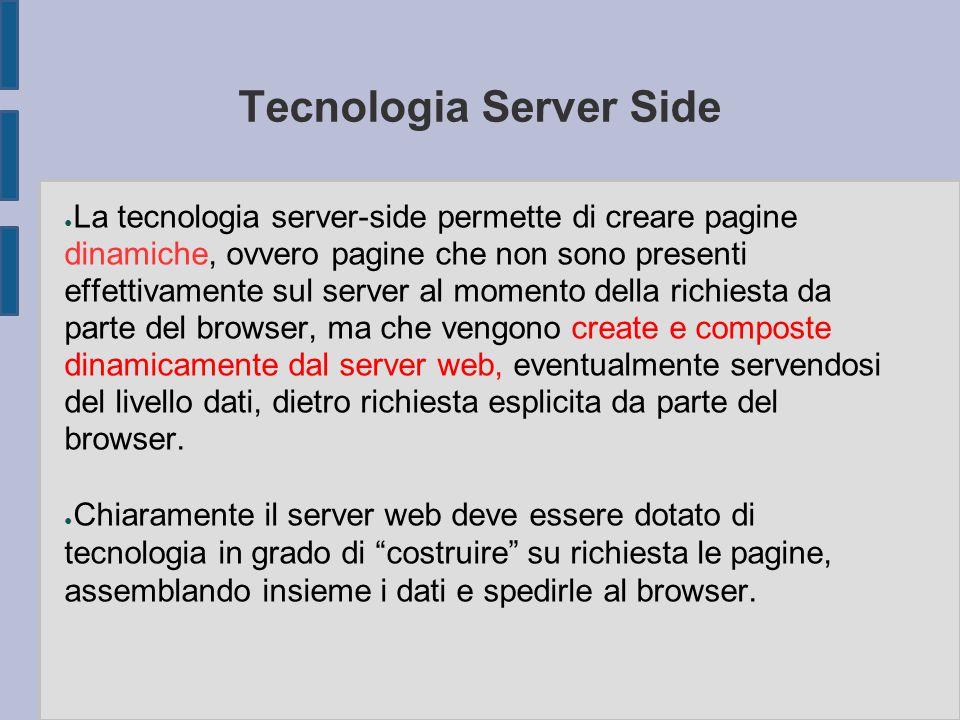 Tecnologia Server Side ● La tecnologia server-side permette di creare pagine dinamiche, ovvero pagine che non sono presenti effettivamente sul server al momento della richiesta da parte del browser, ma che vengono create e composte dinamicamente dal server web, eventualmente servendosi del livello dati, dietro richiesta esplicita da parte del browser.