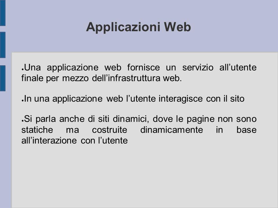 Applicazioni Web ● Una applicazione web fornisce un servizio all'utente finale per mezzo dell'infrastruttura web. ● In una applicazione web l'utente i