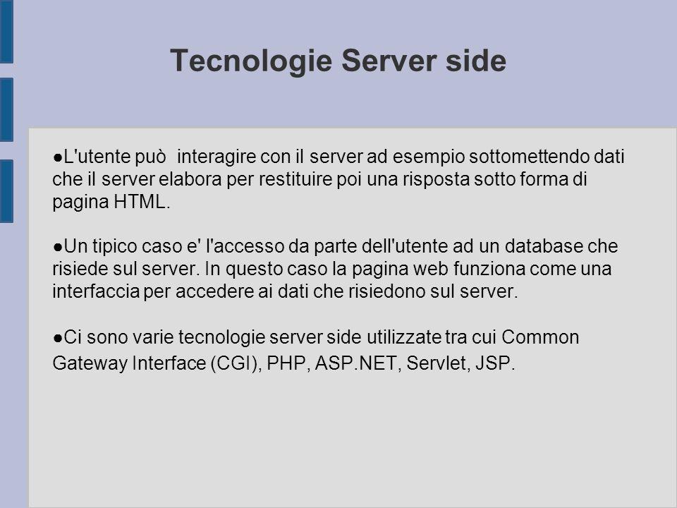 Tecnologie Server side ● L utente può interagire con il server ad esempio sottomettendo dati che il server elabora per restituire poi una risposta sotto forma di pagina HTML.