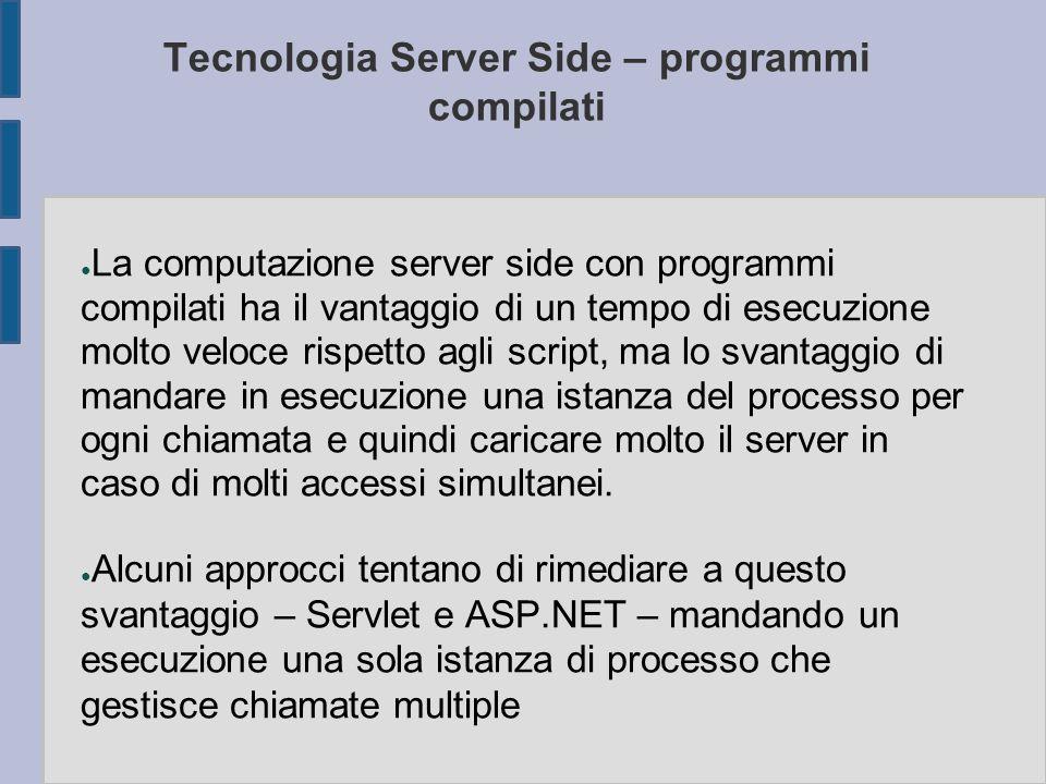 Tecnologia Server Side – programmi compilati ● La computazione server side con programmi compilati ha il vantaggio di un tempo di esecuzione molto vel