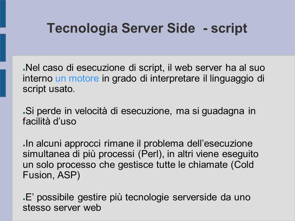 Tecnologia Server Side - script ● Nel caso di esecuzione di script, il web server ha al suo interno un motore in grado di interpretare il linguaggio di script usato.