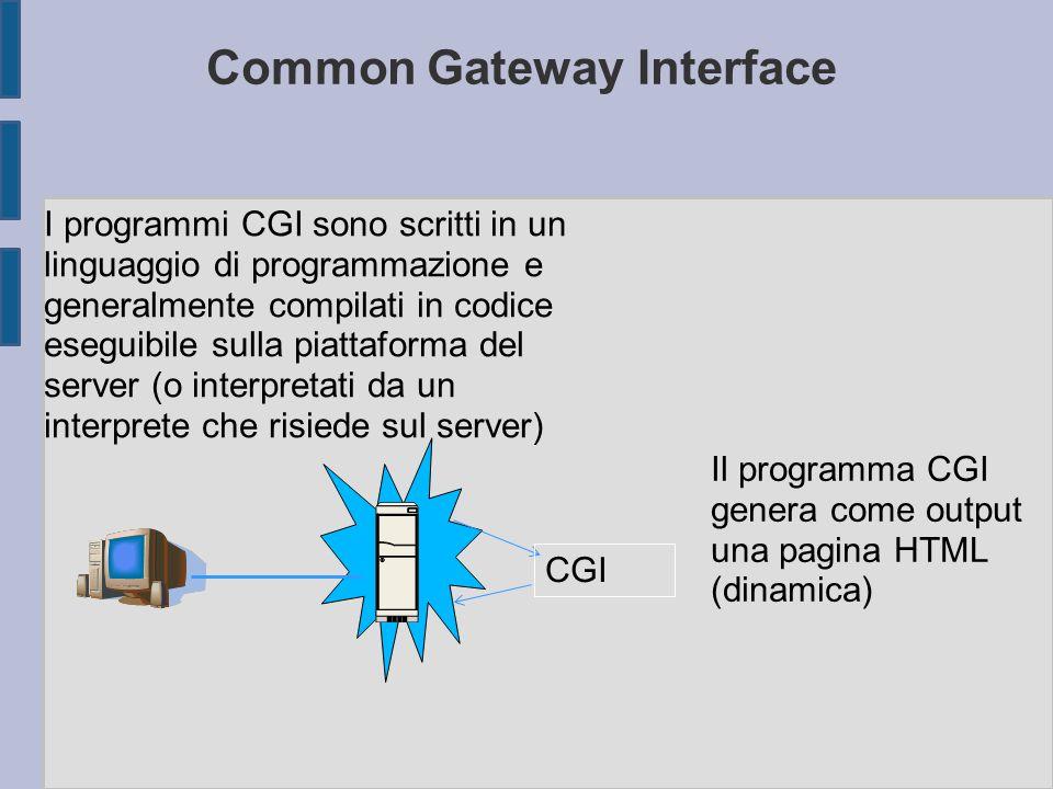 Common Gateway Interface I programmi CGI sono scritti in un linguaggio di programmazione e generalmente compilati in codice eseguibile sulla piattaforma del server (o interpretati da un interprete che risiede sul server) Il programma CGI genera come output una pagina HTML (dinamica) CGI